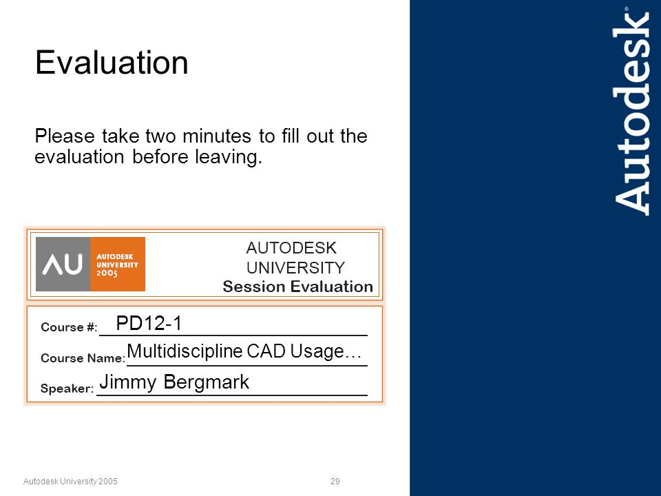 29 Autodesk University 2005 Evaluation Please take two minutes to fill out the evaluation before leaving. PD12-1 Multidiscipline CAD Usage… Jimmy Berg