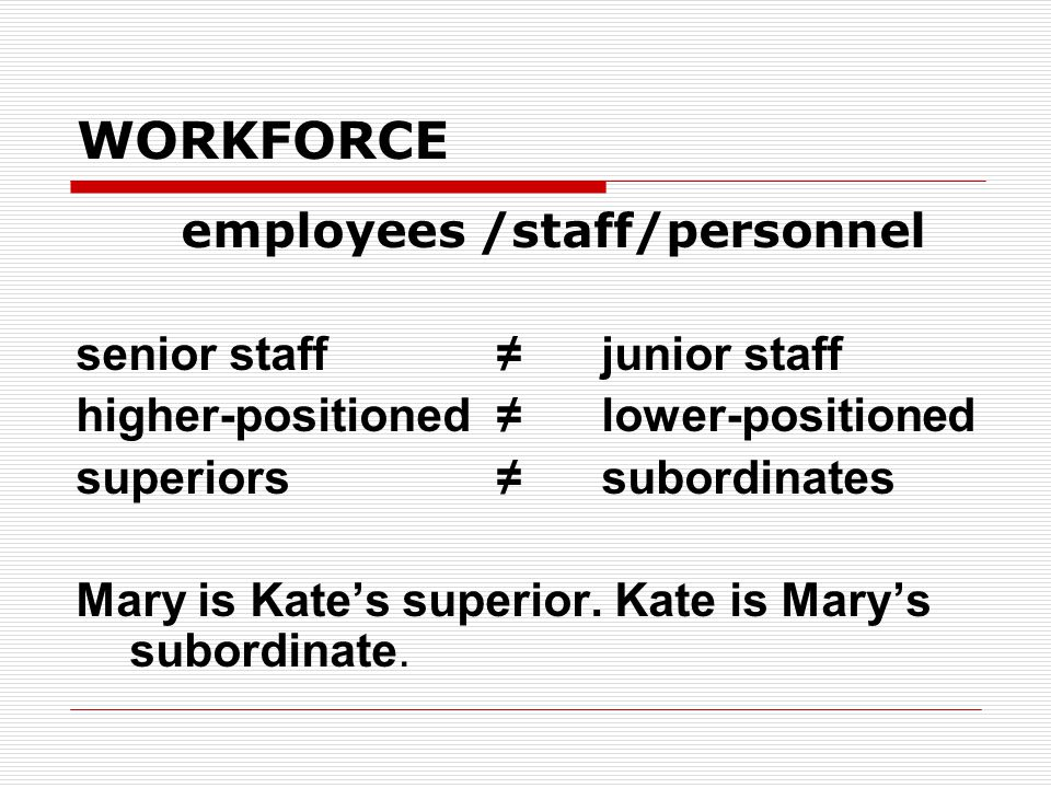 WORKFORCE employees /staff/personnel senior staff≠junior staff higher-positioned ≠lower-positioned superiors≠subordinates Mary is Kate's superior.