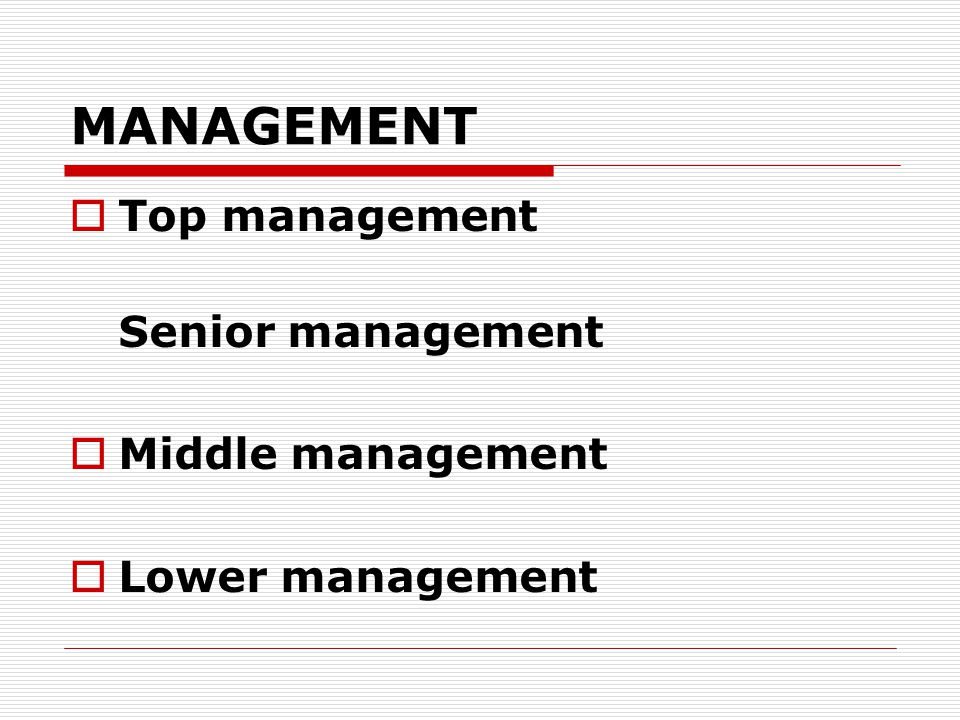 MANAGEMENT  Top management Senior management  Middle management  Lower management
