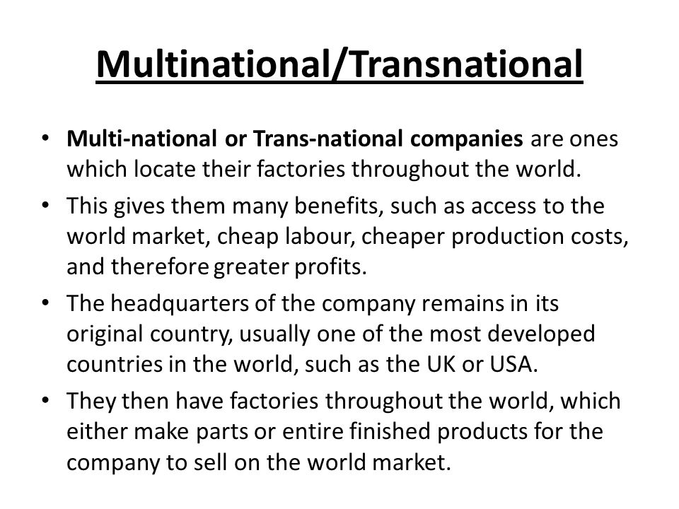 Multinational/Transnational Multi-national or Trans-national companies are ones which locate their factories throughout the world.