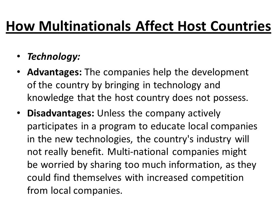 How Multinationals Affect Host Countries Technology: Advantages: The companies help the development of the country by bringing in technology and knowledge that the host country does not possess.