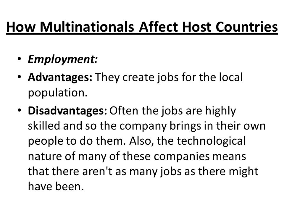 How Multinationals Affect Host Countries Employment: Advantages: They create jobs for the local population.