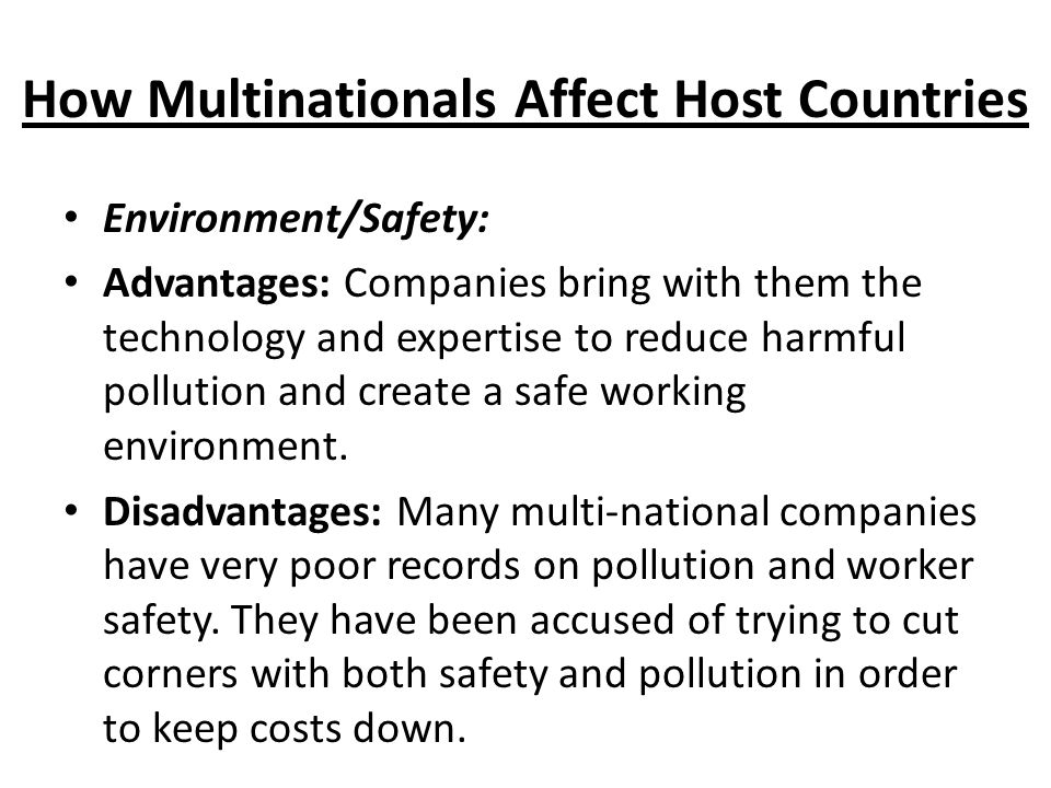 How Multinationals Affect Host Countries Environment/Safety: Advantages: Companies bring with them the technology and expertise to reduce harmful pollution and create a safe working environment.