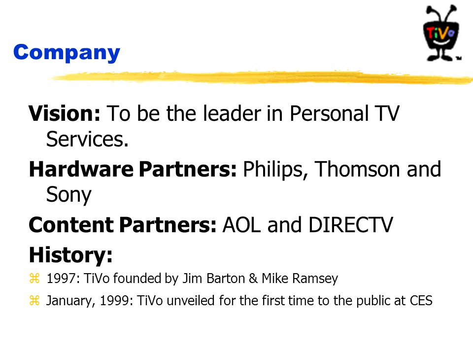 Company Vision: To be the leader in Personal TV Services. Hardware Partners: Philips, Thomson and Sony Content Partners: AOL and DIRECTV History: z199