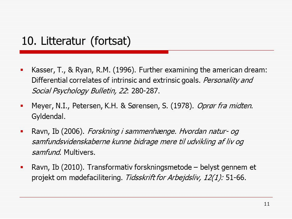 11 10. Litteratur (fortsat)  Kasser, T., & Ryan, R.M. (1996). Further examining the american dream: Differential correlates of intrinsic and extrinsi