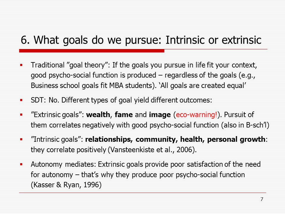 "7 6. What goals do we pursue: Intrinsic or extrinsic  Traditional ""goal theory"": If the goals you pursue in life fit your context, good psycho-social"