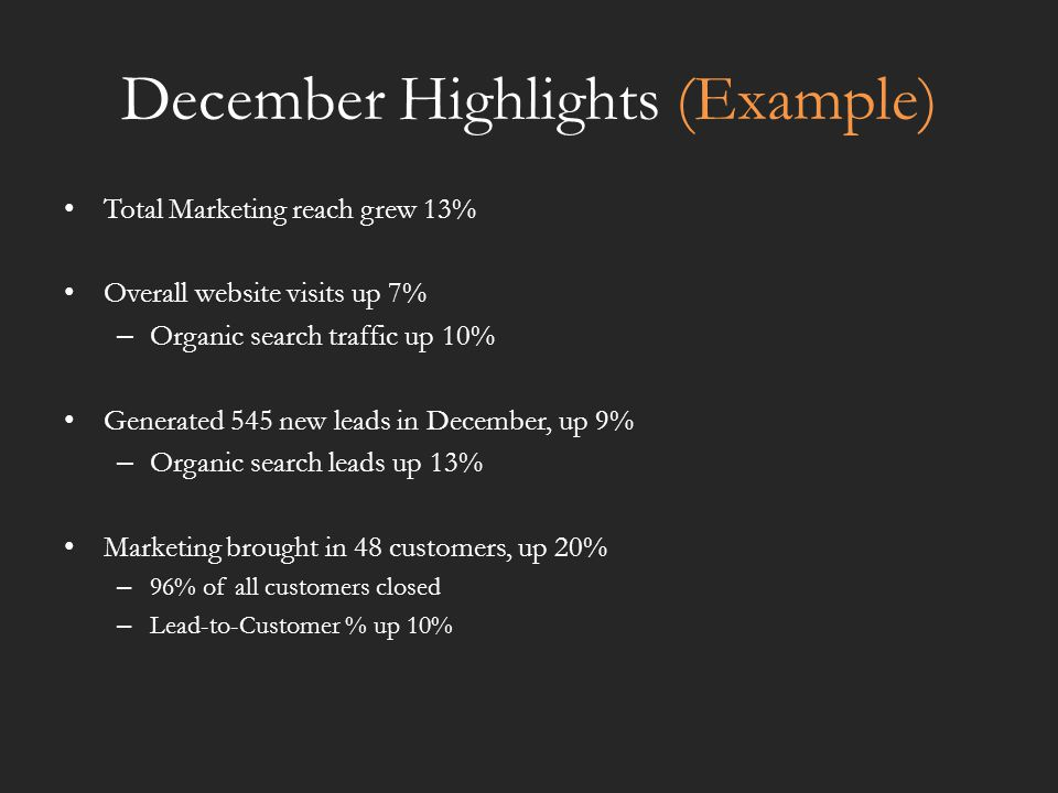 December Highlights (Example) Total Marketing reach grew 13% Overall website visits up 7% – Organic search traffic up 10% Generated 545 new leads in December, up 9% – Organic search leads up 13% Marketing brought in 48 customers, up 20% – 96% of all customers closed – Lead-to-Customer % up 10%