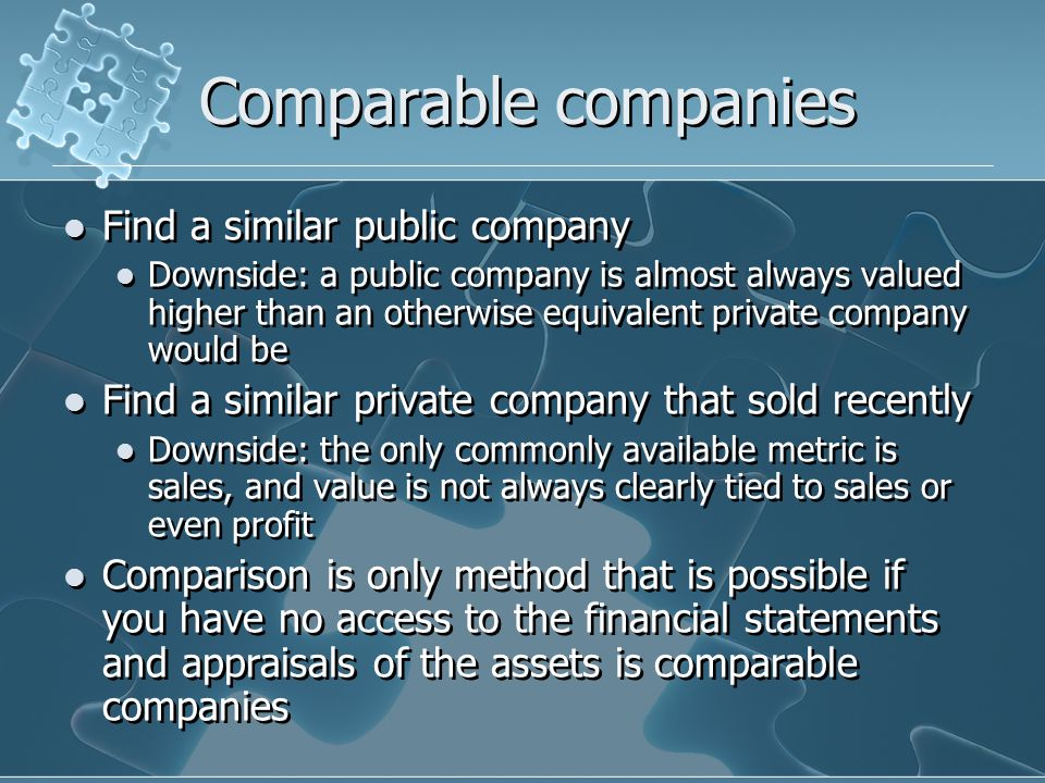 Comparable companies Find a similar public company Downside: a public company is almost always valued higher than an otherwise equivalent private company would be Find a similar private company that sold recently Downside: the only commonly available metric is sales, and value is not always clearly tied to sales or even profit Comparison is only method that is possible if you have no access to the financial statements and appraisals of the assets is comparable companies Find a similar public company Downside: a public company is almost always valued higher than an otherwise equivalent private company would be Find a similar private company that sold recently Downside: the only commonly available metric is sales, and value is not always clearly tied to sales or even profit Comparison is only method that is possible if you have no access to the financial statements and appraisals of the assets is comparable companies