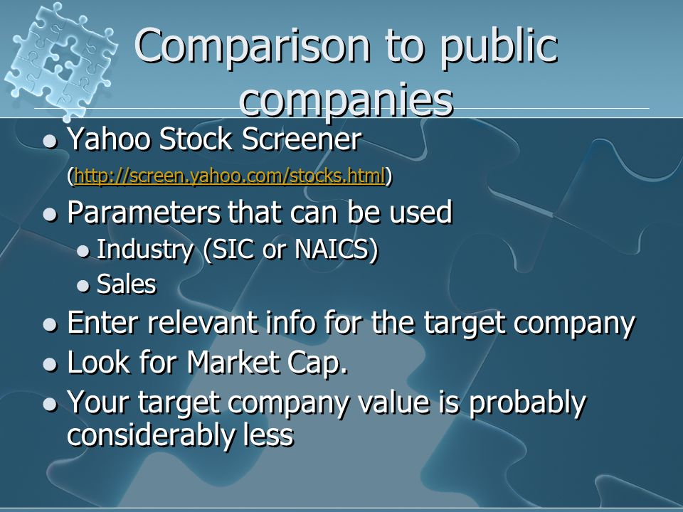 Comparison to public companies Yahoo Stock Screener (http://screen.yahoo.com/stocks.html)http://screen.yahoo.com/stocks.html Parameters that can be used Industry (SIC or NAICS) Sales Enter relevant info for the target company Look for Market Cap.