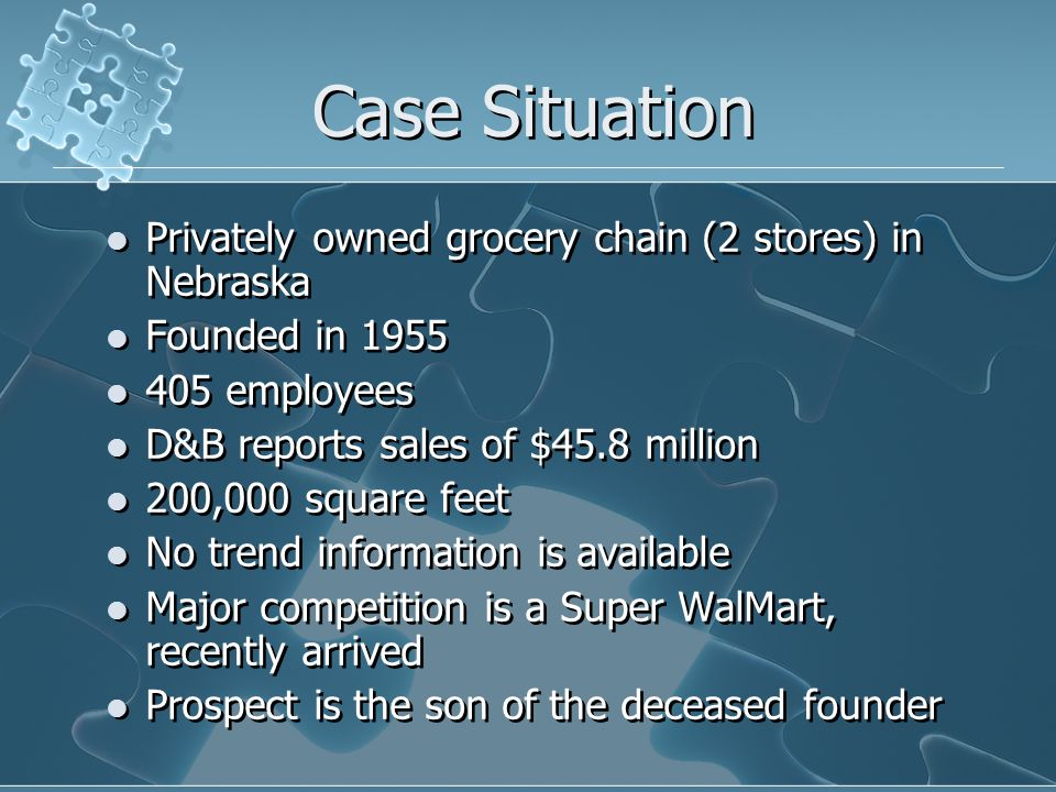Case Situation Privately owned grocery chain (2 stores) in Nebraska Founded in 1955 405 employees D&B reports sales of $45.8 million 200,000 square feet No trend information is available Major competition is a Super WalMart, recently arrived Prospect is the son of the deceased founder Privately owned grocery chain (2 stores) in Nebraska Founded in 1955 405 employees D&B reports sales of $45.8 million 200,000 square feet No trend information is available Major competition is a Super WalMart, recently arrived Prospect is the son of the deceased founder
