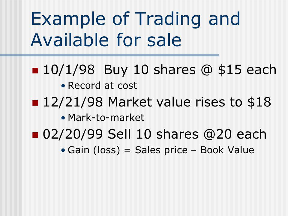 Example of Trading and Available for sale 10/1/98 Buy 10 shares @ $15 each Record at cost 12/21/98 Market value rises to $18 Mark-to-market 02/20/99 S