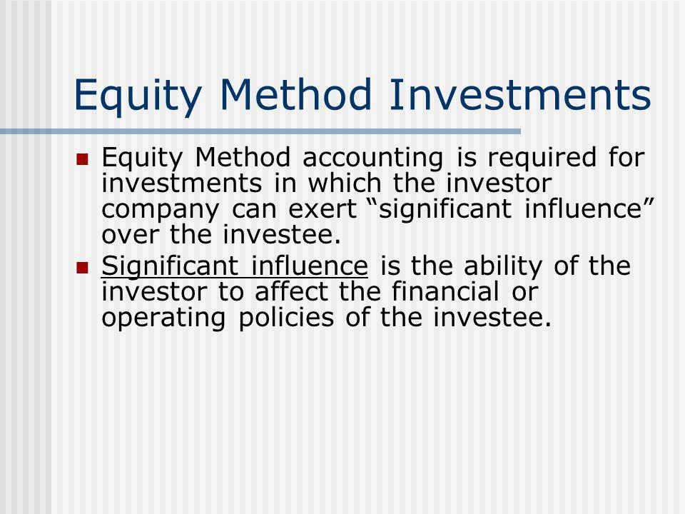 "Equity Method Investments Equity Method accounting is required for investments in which the investor company can exert ""significant influence"" over th"