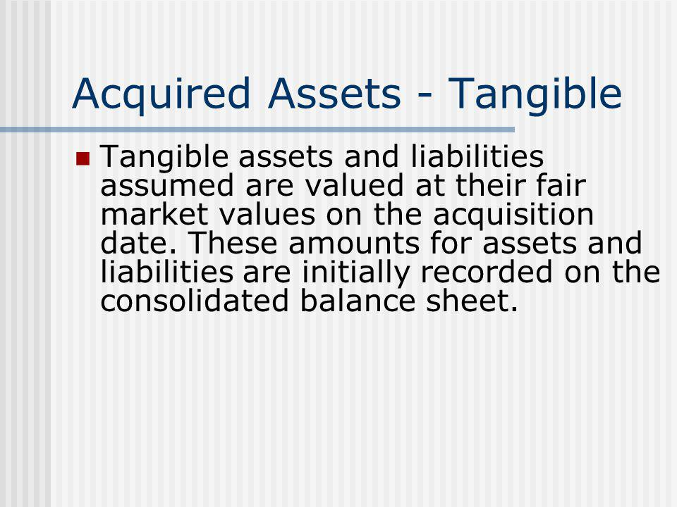 Acquired Assets - Tangible Tangible assets and liabilities assumed are valued at their fair market values on the acquisition date. These amounts for a