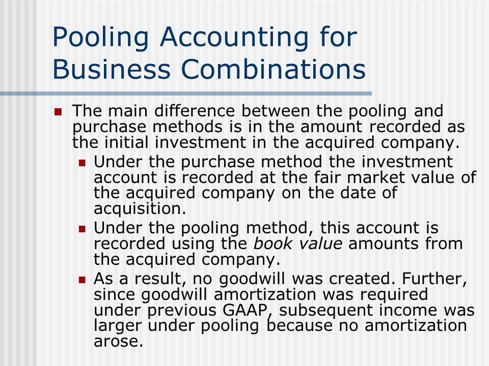 Pooling Accounting for Business Combinations The main difference between the pooling and purchase methods is in the amount recorded as the initial inv