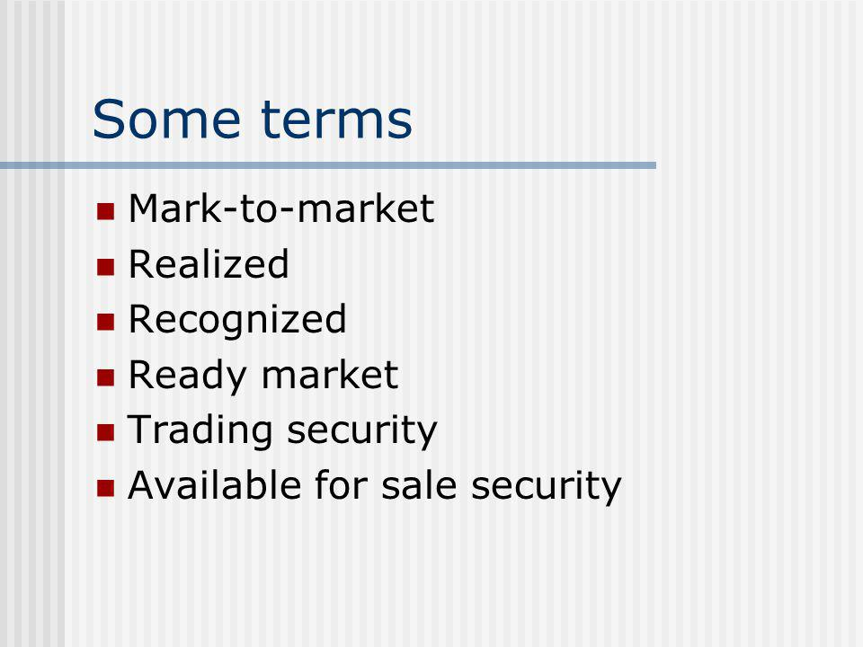 Some terms Mark-to-market Realized Recognized Ready market Trading security Available for sale security