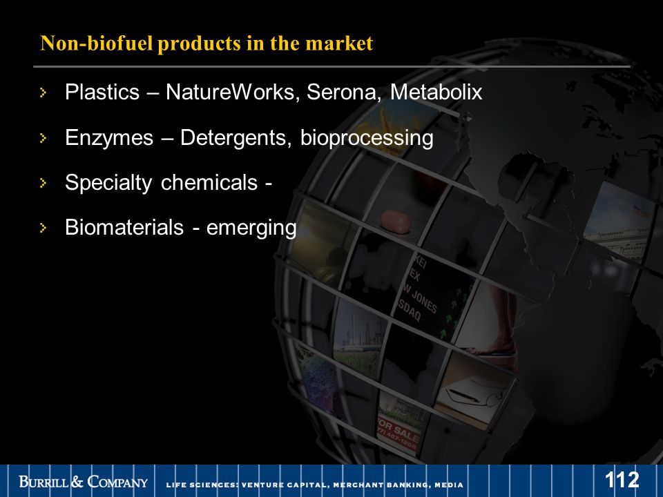 112 Non-biofuel products in the market Plastics – NatureWorks, Serona, Metabolix Enzymes – Detergents, bioprocessing Specialty chemicals - Biomaterials - emerging