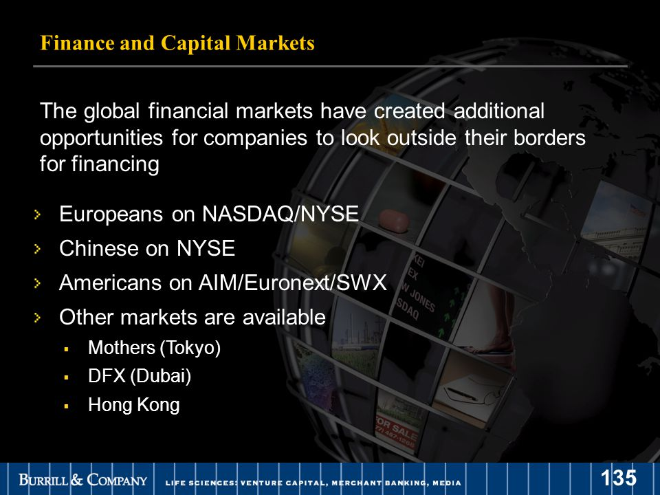 135 Finance and Capital Markets The global financial markets have created additional opportunities for companies to look outside their borders for financing Europeans on NASDAQ/NYSE Chinese on NYSE Americans on AIM/Euronext/SWX Other markets are available  Mothers (Tokyo)  DFX (Dubai)  Hong Kong