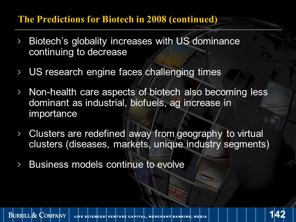 142 Biotech's globality increases with US dominance continuing to decrease US research engine faces challenging times Non-health care aspects of biotech also becoming less dominant as industrial, biofuels, ag increase in importance Clusters are redefined away from geography to virtual clusters (diseases, markets, unique industry segments) Business models continue to evolve The Predictions for Biotech in 2008 (continued)
