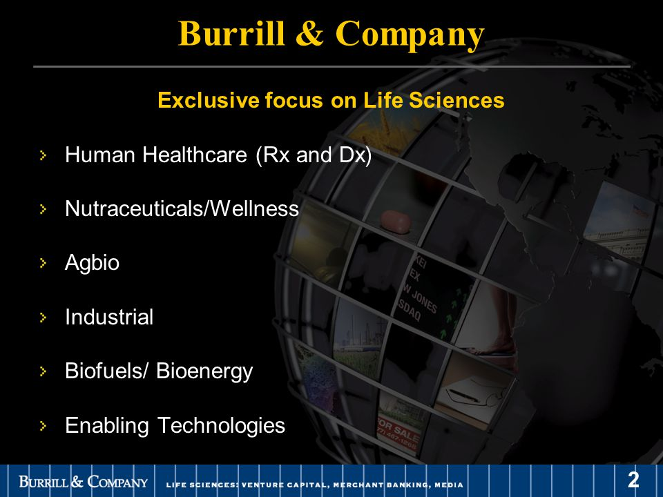 2 Burrill & Company Exclusive focus on Life Sciences Human Healthcare (Rx and Dx) Nutraceuticals/Wellness Agbio Industrial Biofuels/ Bioenergy Enabling Technologies