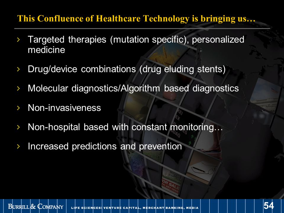 54 This Confluence of Healthcare Technology is bringing us… Targeted therapies (mutation specific), personalized medicine Drug/device combinations (drug eluding stents) Molecular diagnostics/Algorithm based diagnostics Non-invasiveness Non-hospital based with constant monitoring… Increased predictions and prevention