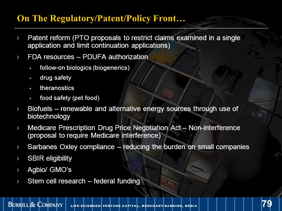 79 On The Regulatory/Patent/Policy Front… Patent reform (PTO proposals to restrict claims examined in a single application and limit continuation applications) FDA resources – PDUFA authorization  follow-on biologics (biogenerics)  drug safety  theranostics  food safety (pet food) Biofuels – renewable and alternative energy sources through use of biotechnology Medicare Prescription Drug Price Negotiation Act – Non-interference (proposal to require Medicare interference) Sarbanes Oxley compliance – reducing the burden on small companies SBIR eligibility Agbio/ GMO's Stem cell research – federal funding