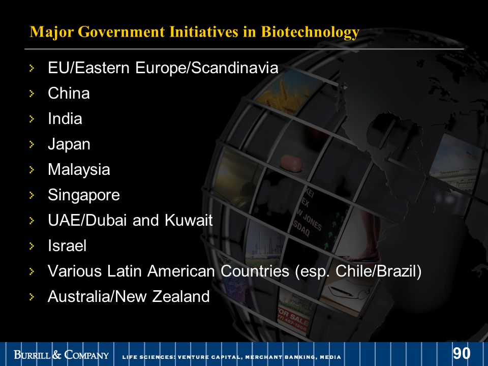 90 Major Government Initiatives in Biotechnology EU/Eastern Europe/Scandinavia China India Japan Malaysia Singapore UAE/Dubai and Kuwait Israel Various Latin American Countries (esp.