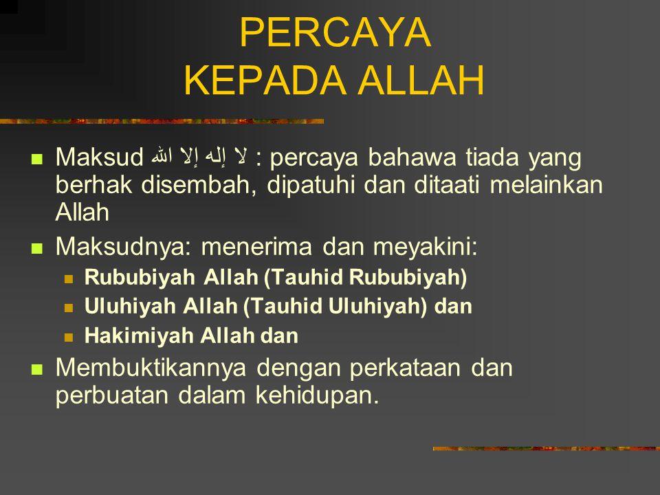 PERCAYA KEPADA ALLAH Maksud لا إله إلا الله : percaya bahawa tiada yang berhak disembah, dipatuhi dan ditaati melainkan Allah Maksudnya: menerima dan