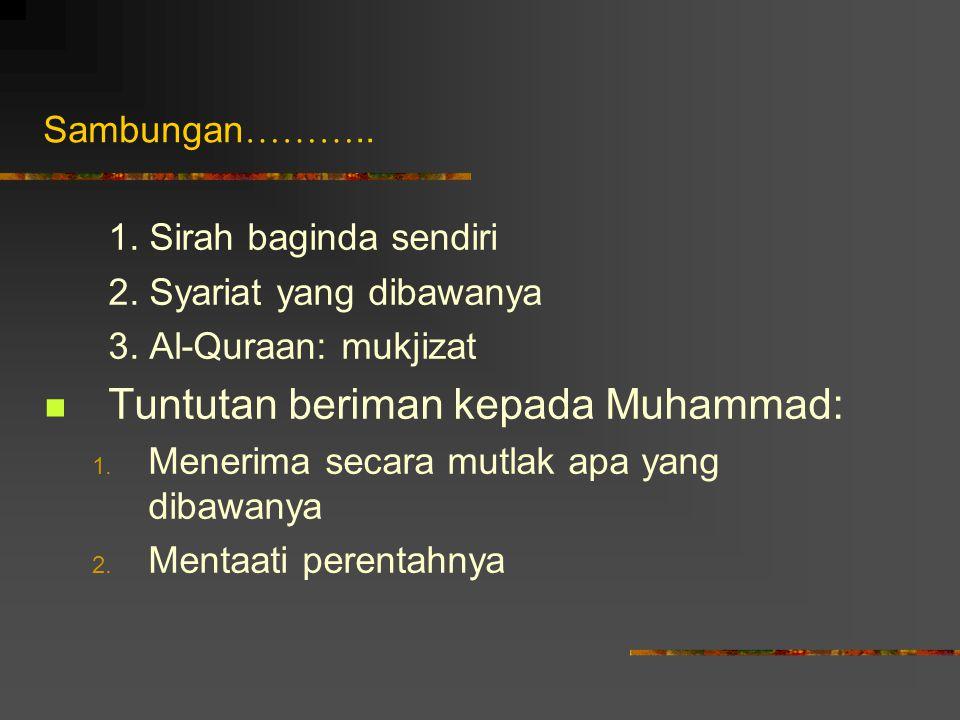 Sambungan ……….. 1. Sirah baginda sendiri 2. Syariat yang dibawanya 3. Al-Quraan: mukjizat Tuntutan beriman kepada Muhammad: 1. Menerima secara mutlak