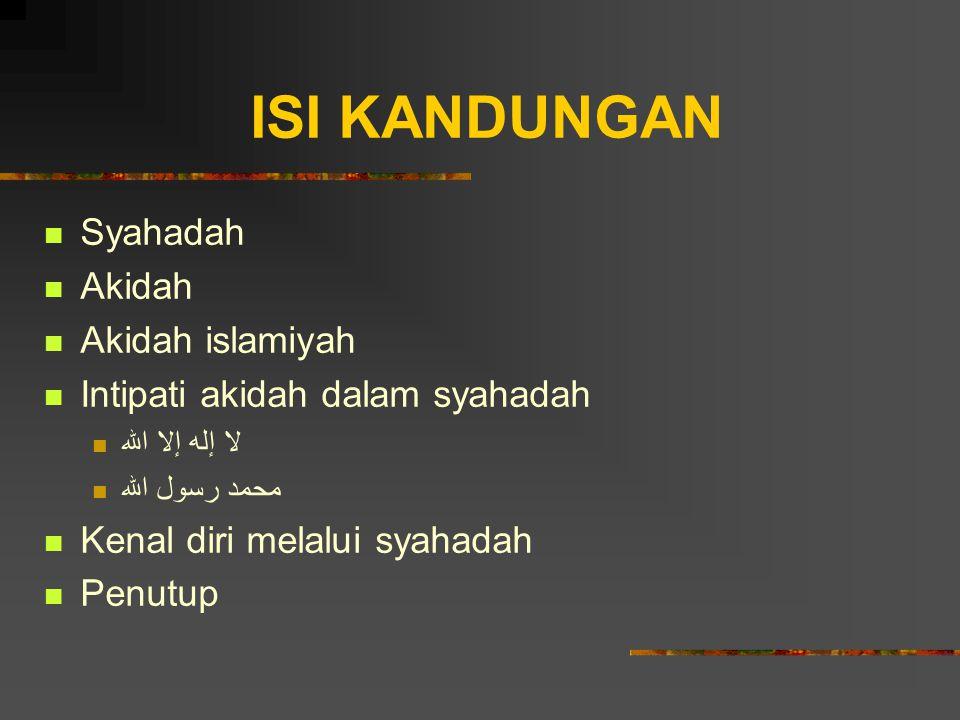 ISI KANDUNGAN Syahadah Akidah Akidah islamiyah Intipati akidah dalam syahadah لا إله إلا الله محمد رسول الله Kenal diri melalui syahadah Penutup