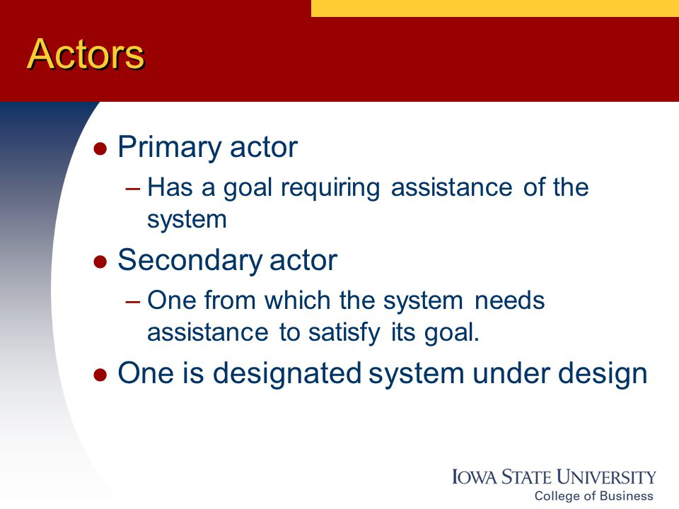 Actors Primary actor –Has a goal requiring assistance of the system Secondary actor –One from which the system needs assistance to satisfy its goal.