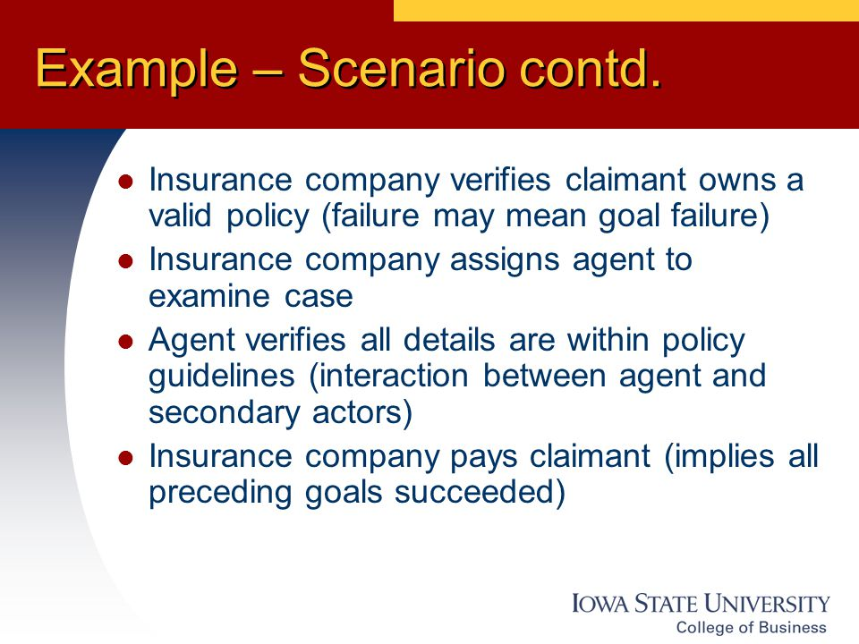 Example – Scenario contd. Insurance company verifies claimant owns a valid policy (failure may mean goal failure) Insurance company assigns agent to e