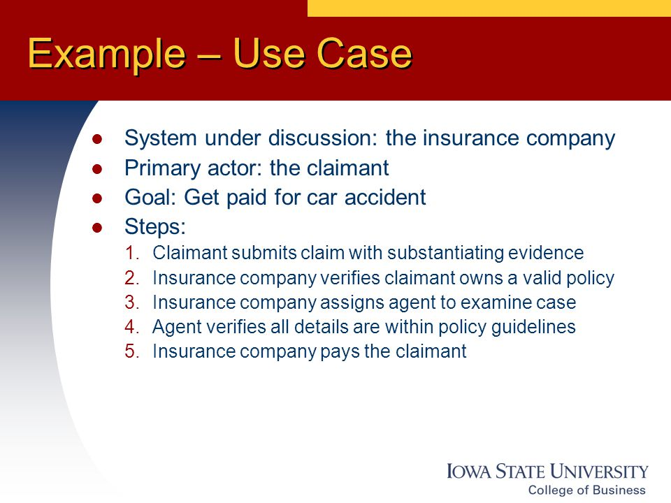 Example – Use Case System under discussion: the insurance company Primary actor: the claimant Goal: Get paid for car accident Steps: 1.Claimant submits claim with substantiating evidence 2.Insurance company verifies claimant owns a valid policy 3.Insurance company assigns agent to examine case 4.Agent verifies all details are within policy guidelines 5.Insurance company pays the claimant