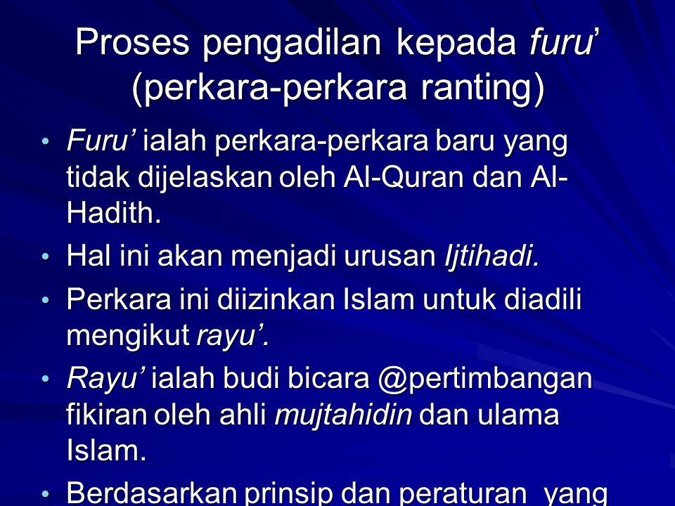 Proses pengadilan kepada furu' (perkara-perkara ranting) Furu' ialah perkara-perkara baru yang tidak dijelaskan oleh Al-Quran dan Al- Hadith. Furu' ia