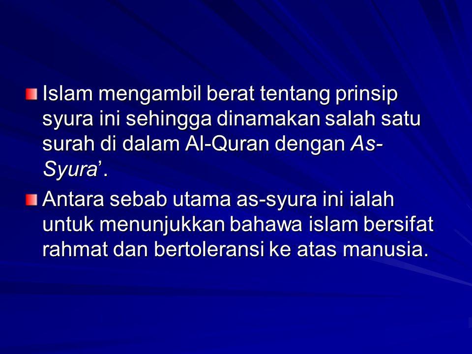 Islam mengambil berat tentang prinsip syura ini sehingga dinamakan salah satu surah di dalam Al-Quran dengan As- Syura'. Antara sebab utama as-syura i