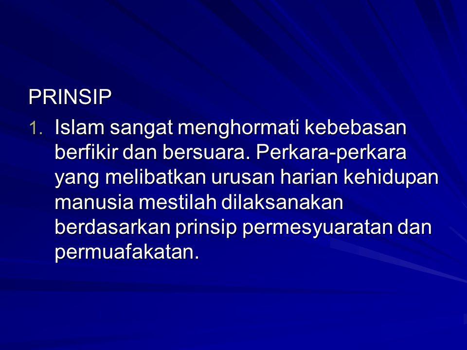 PRINSIP 1. Islam sangat menghormati kebebasan berfikir dan bersuara. Perkara-perkara yang melibatkan urusan harian kehidupan manusia mestilah dilaksan