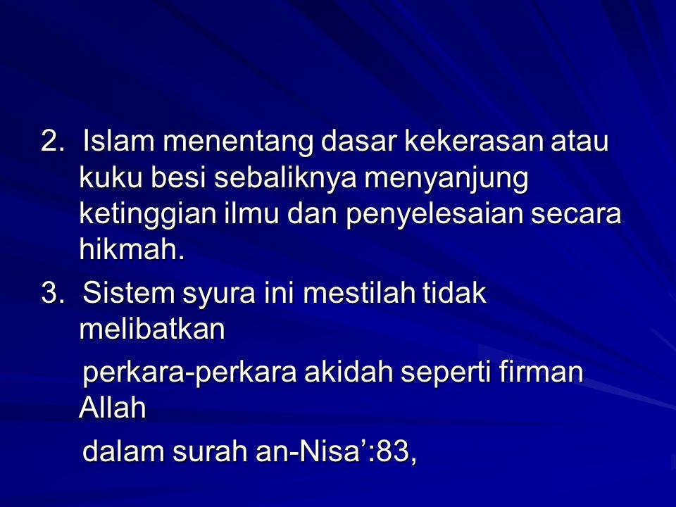 2. Islam menentang dasar kekerasan atau kuku besi sebaliknya menyanjung ketinggian ilmu dan penyelesaian secara hikmah. 3. Sistem syura ini mestilah t