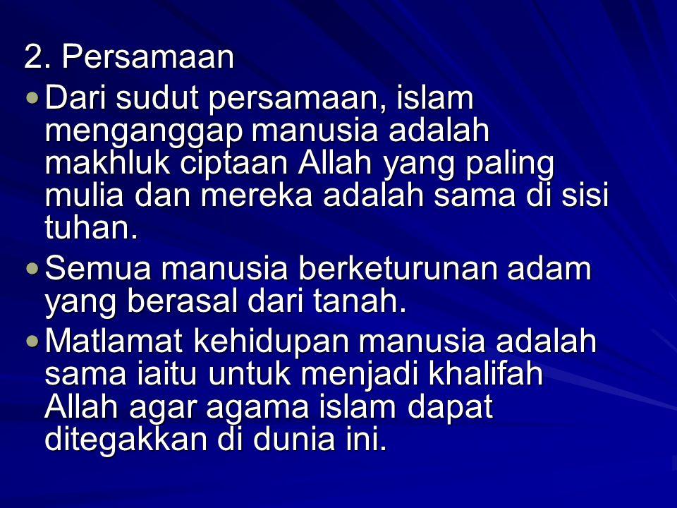 2. Persamaan Dari sudut persamaan, islam menganggap manusia adalah makhluk ciptaan Allah yang paling mulia dan mereka adalah sama di sisi tuhan. Dari