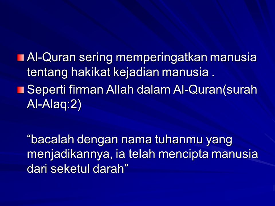 "Al-Quran sering memperingatkan manusia tentang hakikat kejadian manusia. Seperti firman Allah dalam Al-Quran(surah Al-Alaq:2) ""bacalah dengan nama tuh"