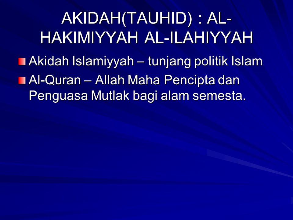 AKIDAH(TAUHID) : AL- HAKIMIYYAH AL-ILAHIYYAH Akidah Islamiyyah – tunjang politik Islam Al-Quran – Allah Maha Pencipta dan Penguasa Mutlak bagi alam se