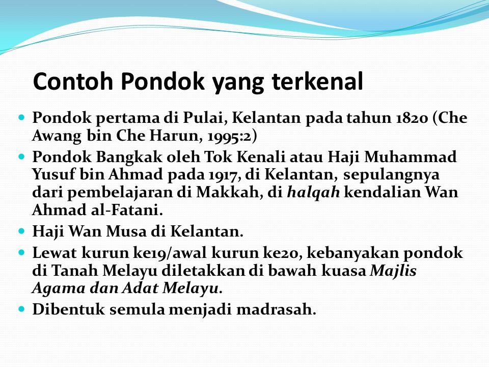 Contoh Pondok yang terkenal Pondok pertama di Pulai, Kelantan pada tahun 1820 (Che Awang bin Che Harun, 1995:2) Pondok Bangkak oleh Tok Kenali atau Haji Muhammad Yusuf bin Ahmad pada 1917, di Kelantan, sepulangnya dari pembelajaran di Makkah, di halqah kendalian Wan Ahmad al-Fatani.