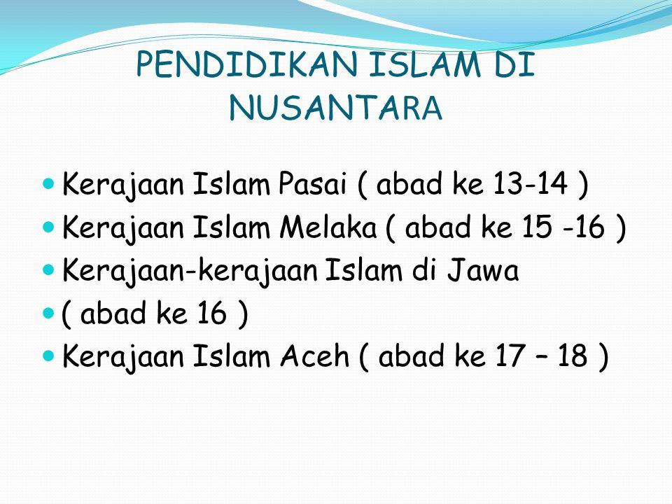 PENDIDIKAN ISLAM DI NUSANTA RA Kerajaan Islam Pasai ( abad ke 13-14 ) Kerajaan Islam Melaka ( abad ke 15 -16 ) Kerajaan-kerajaan Islam di Jawa ( abad ke 16 ) Kerajaan Islam Aceh ( abad ke 17 – 18 )