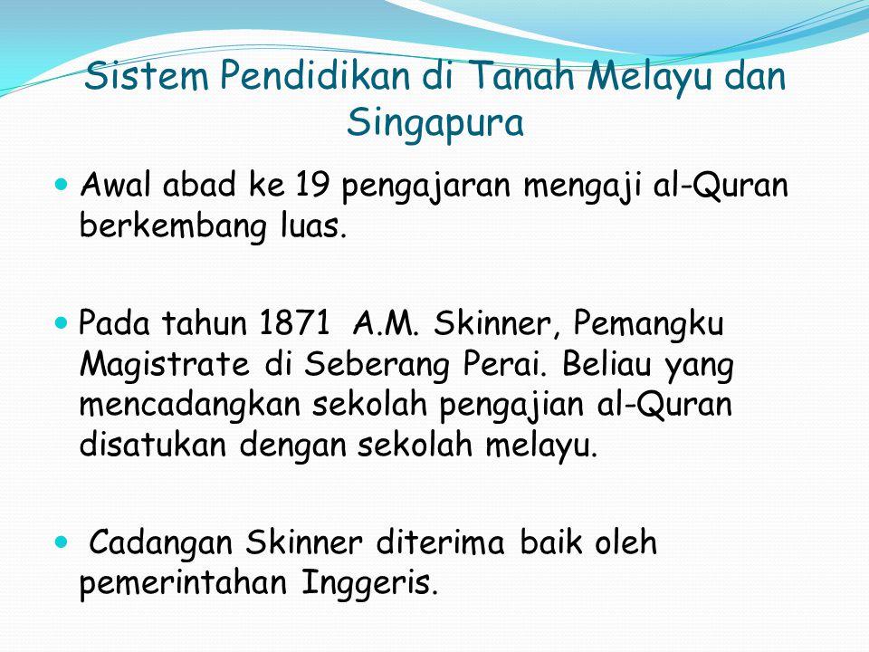 Sistem Pendidikan di Tanah Melayu dan Singapura Awal abad ke 19 pengajaran mengaji al-Quran berkembang luas.