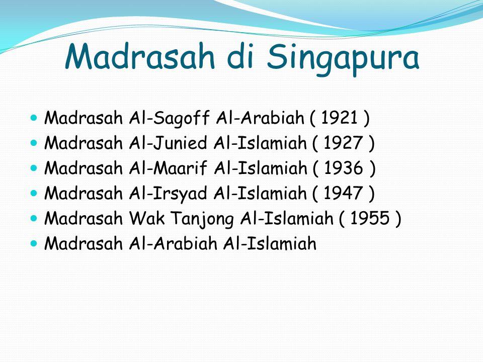 Madrasah di Singapura Madrasah Al-Sagoff Al-Arabiah ( 1921 ) Madrasah Al-Junied Al-Islamiah ( 1927 ) Madrasah Al-Maarif Al-Islamiah ( 1936 ) Madrasah Al-Irsyad Al-Islamiah ( 1947 ) Madrasah Wak Tanjong Al-Islamiah ( 1955 ) Madrasah Al-Arabiah Al-Islamiah