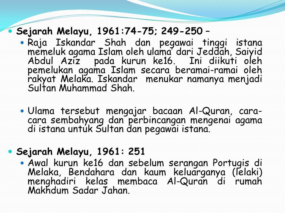 Sejarah Melayu, 1961:74-75; 249-250 – Raja Iskandar Shah dan pegawai tinggi istana memeluk agama Islam oleh ulama' dari Jeddah, Saiyid Abdul Aziz pada kurun ke16.