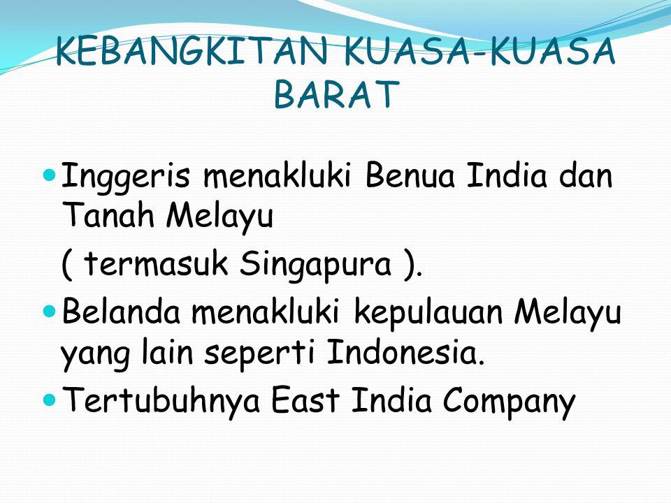 KEBANGKITAN KUASA-KUASA BARAT Inggeris menakluki Benua India dan Tanah Melayu ( termasuk Singapura ).