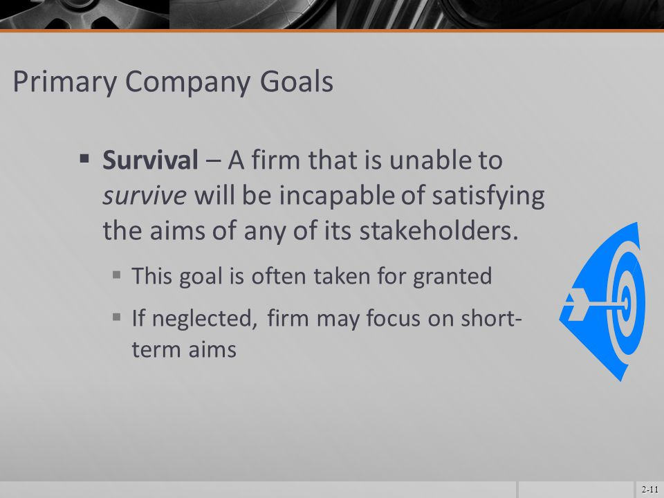 2-11 Primary Company Goals  Survival – A firm that is unable to survive will be incapable of satisfying the aims of any of its stakeholders.  This g