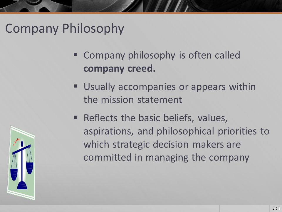 2-14 Company Philosophy  Company philosophy is often called company creed.  Usually accompanies or appears within the mission statement  Reflects t