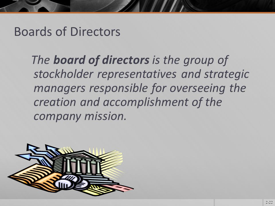 2-22 Boards of Directors The board of directors is the group of stockholder representatives and strategic managers responsible for overseeing the crea
