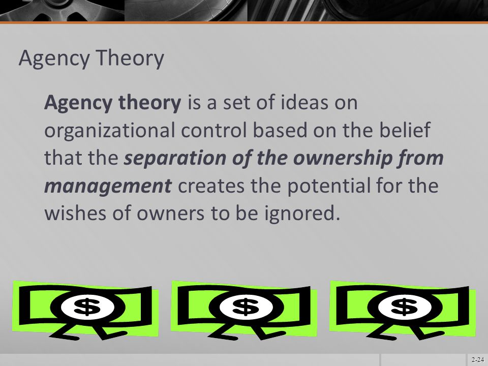 2-24 Agency Theory Agency theory is a set of ideas on organizational control based on the belief that the separation of the ownership from management