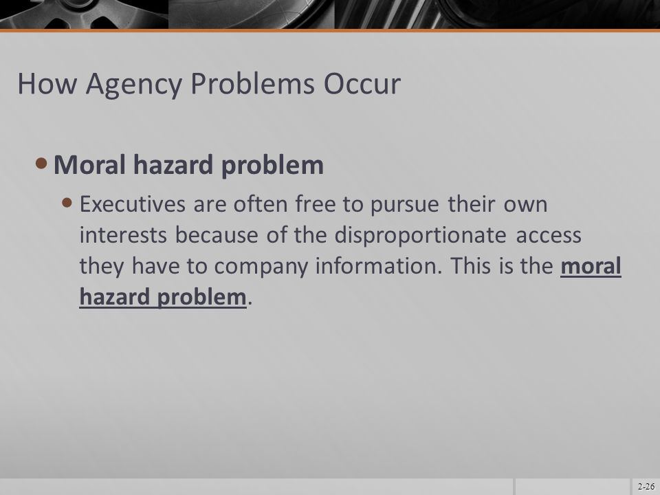 2-26 How Agency Problems Occur Moral hazard problem Executives are often free to pursue their own interests because of the disproportionate access the